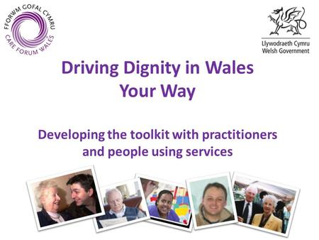 Driving Dignity in Wales Your Way Developing the toolkit with practitioners and people using services.