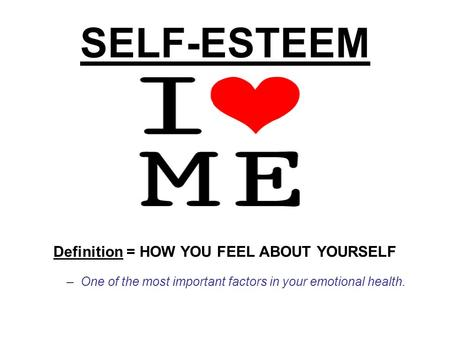 SELF-ESTEEM Definition = HOW YOU FEEL ABOUT YOURSELF –One of the most important factors in your emotional health.
