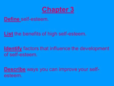 Chapter 3 Define self-esteem. List the benefits of high self-esteem. Identify factors that influence the development of self-esteem. Describe ways you.