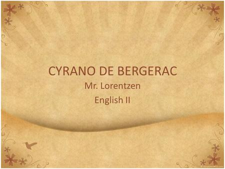 CYRANO DE BERGERAC Mr. Lorentzen English II. Background Information SETTING This play is set in France between the years of 1640 and 1655. Throughout.