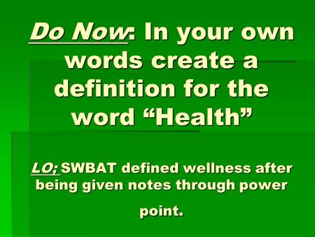"Do Now: In your own words create a definition for the word ""Health"" LO; SWBAT defined wellness after being given notes through power point."