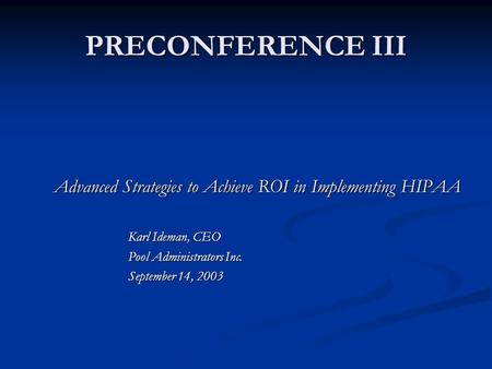 PRECONFERENCE III Advanced Strategies to Achieve ROI in Implementing HIPAA Karl Ideman, CEO Pool Administrators Inc. September 14, 2003.