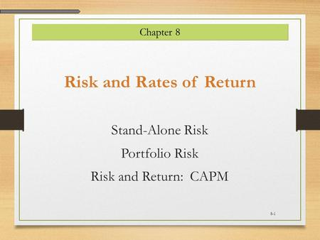 Risk and Rates of Return Stand-Alone Risk Portfolio Risk Risk and Return: CAPM Chapter 8 8-1.