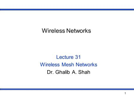 1 Wireless Networks Lecture 31 Wireless Mesh Networks Dr. Ghalib A. Shah.