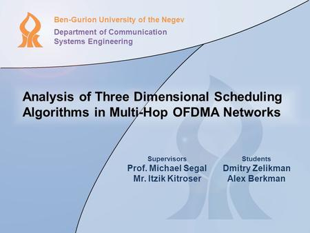 Analysis of Three Dimensional Scheduling Algorithms in Multi-Hop OFDMA Networks Ben-Gurion University of the Negev Department of Communication Systems.