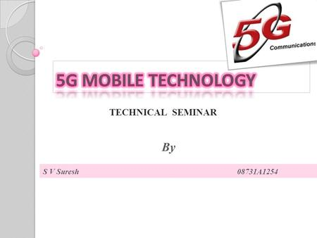 TECHNICAL SEMINAR S V Suresh 08731A1254 By. 1 st GENERATION:  Introduced in 1980  Analog cellular mobile,Data speed 2.4kbps  1G mobiles- AMPS,NMT,TACS.
