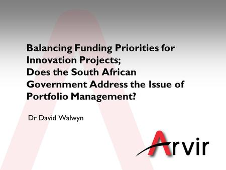 © ARVIR 2010 www.arvir.co.za Balancing Funding Priorities for Innovation Projects; Does the South African Government Address the Issue of Portfolio Management?