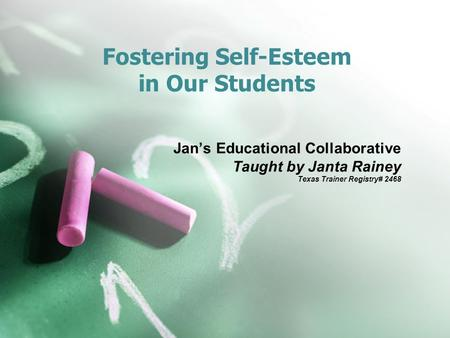 Fostering Self-Esteem in Our Students Jan's Educational Collaborative Taught by Janta Rainey Texas Trainer Registry# 2468.