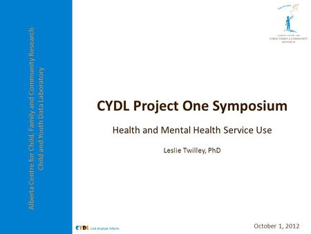 Alberta Centre for Child, Family and Community Research Child and Youth Data Laboratory CYDL Project One Symposium Health and Mental Health Service Use.