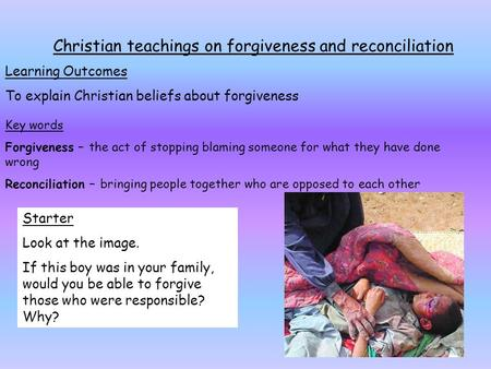 Christian teachings on forgiveness and reconciliation Learning Outcomes To explain Christian beliefs about forgiveness Key words Forgiveness – the act.