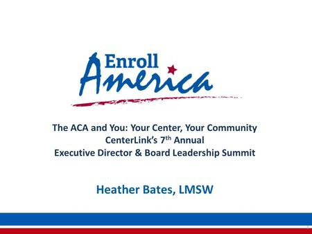 The ACA and You: Your Center, Your Community CenterLink's 7 th Annual Executive Director & Board Leadership Summit 1 Heather Bates, LMSW.