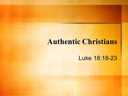 Authentic Christians Luke 18:18-23. Get Personal! Christianity applies and impacts every area of your life. Not just where & when you worship. Luke 18:23.