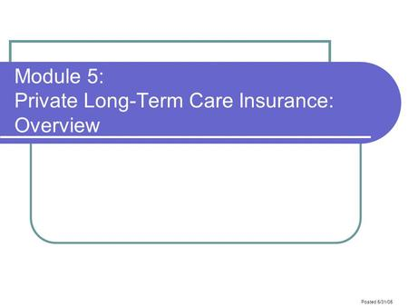 Posted 5/31/05 Module 5: Private Long-Term Care Insurance: Overview.