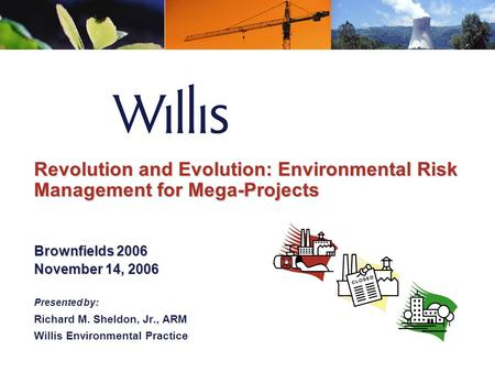 Revolution and Evolution: Environmental Risk Management for Mega-Projects Brownfields 2006 November 14, 2006 Presented by: Richard M. Sheldon, Jr., ARM.