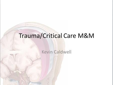 Trauma/Critical Care M&M Kevin Caldwell. Background 60yo F presents to MMC ED after fall from standing with -LOC and GCS of 15 *Found to have broken ribs.