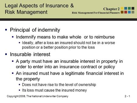 2 - 1Copyright 2008, The National Underwriter Company Legal Aspects of Insurance & Risk Management  Principal of indemnity  Indemnify means to make whole.
