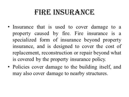 Fire insurance Insurance that is used to cover damage to a property caused by fire. Fire insurance is a specialized form of insurance beyond property insurance,
