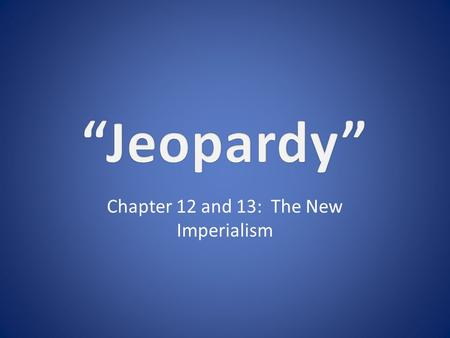 Chapter 12 and 13: The New Imperialism. 11111 22222 33333 44444 5555 5 Double Jeopardy.