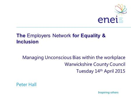 The Employers Network for Equality & Inclusion Managing Unconscious Bias within the workplace Warwickshire County Council Tuesday 14 th April 2015 Peter.