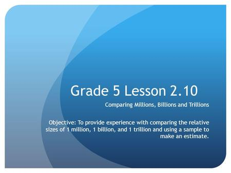 Grade 5 Lesson 2.10 Comparing Millions, Billions and Trillions Objective: To provide experience with comparing the relative sizes of 1 million, 1 billion,