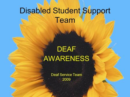 Disabled Student Support Team DEAF AWARENESS Deaf Service Team 2009.