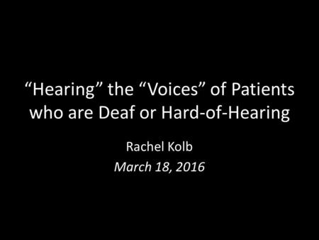 """Hearing"" the ""Voices"" of Patients who are Deaf or Hard-of-Hearing Rachel Kolb March 18, 2016."
