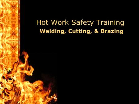 Hot Work Safety Training Welding, Cutting, & Brazing.