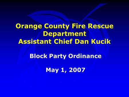 Orange County Fire Rescue Department Assistant Chief Dan Kucik Block Party Ordinance May 1, 2007.