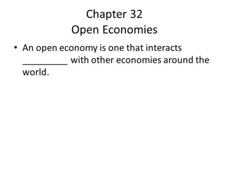 Chapter 32 Open Economies An open economy is one that interacts _________ with other economies around the world.