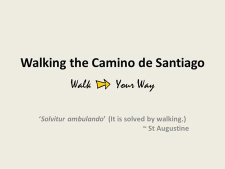 Walking the Camino de Santiago 'Solvitur ambulando' (It is solved by walking.) ~ St Augustine Walk Your Way.
