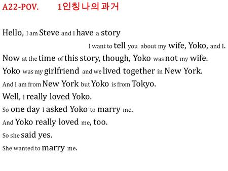 A22-POV. 1 인칭 나의 과거 Hello, I am Steve and I have a story I want to tell you about my wife, Yoko, and I. Now at the time of this story, though, Yoko was.