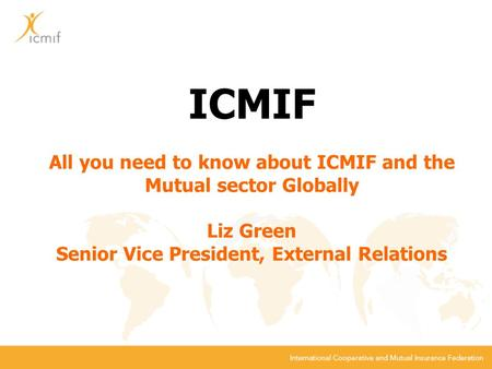 ICMIF All you need to know about ICMIF and the Mutual sector Globally Liz Green Senior Vice President, External Relations.