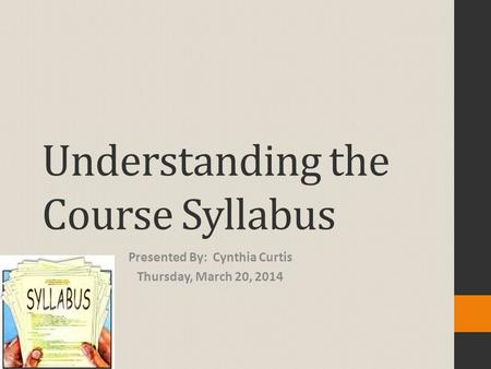 Understanding the Course Syllabus Presented By: Cynthia Curtis Thursday, March 20, 2014.