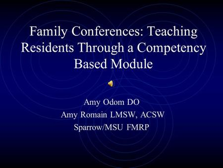 Family Conferences: Teaching Residents Through a Competency Based Module Amy Odom DO Amy Romain LMSW, ACSW Sparrow/MSU FMRP.