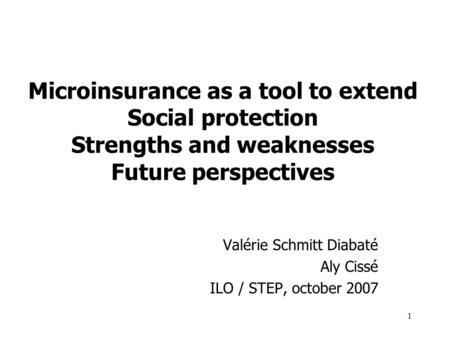 1 Microinsurance as a tool to extend Social protection Strengths and weaknesses Future perspectives Valérie Schmitt Diabaté Aly Cissé ILO / STEP, october.
