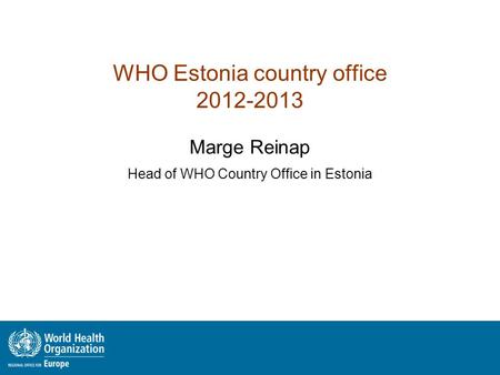 WHO Estonia country office 2012-2013 Marge Reinap Head of WHO Country Office in Estonia.