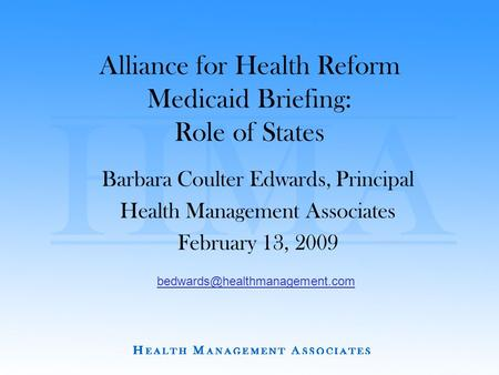 Alliance for Health Reform Medicaid Briefing: Role of States Barbara Coulter Edwards, Principal Health Management Associates February 13, 2009