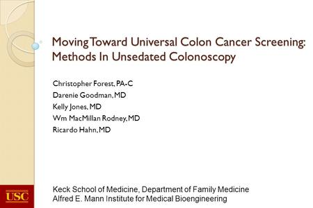 Moving Toward Universal Colon Cancer Screening: Methods In Unsedated Colonoscopy Christopher Forest, PA-C Darenie Goodman, MD Kelly Jones, MD Wm MacMillan.