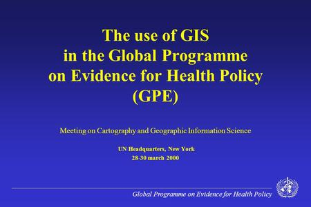 Global Programme on Evidence for Health Policy The use of GIS in the Global Programme on Evidence for Health Policy (GPE) Meeting on Cartography and Geographic.