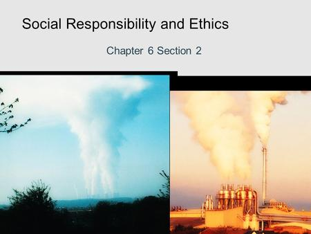Social Responsibility and Ethics Chapter 6 Section 2.