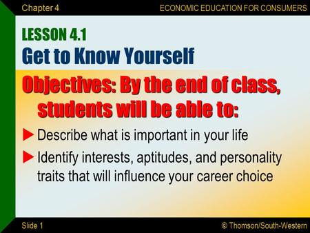 © Thomson/South-Western ECONOMIC EDUCATION FOR CONSUMERS Slide 1 Chapter 4 LESSON 4.1 Get to Know Yourself Objectives: By the end of class, students will.