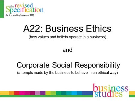 A22: Business Ethics (how values and beliefs operate in a business) and Corporate Social Responsibility (attempts made by the business to behave in an.