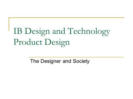 IB Design and Technology Product Design The Designer and Society.