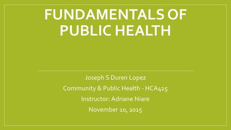 FUNDAMENTALS OF PUBLIC HEALTH Joseph S Duren Lopez Community & Public Health - HCA415 Instructor: Adriane Niare November 10, 2015.