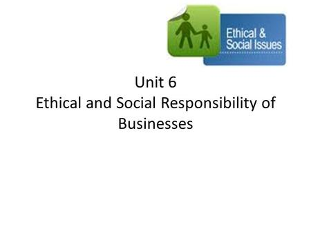 Unit 6 Ethical and Social Responsibility of Businesses.