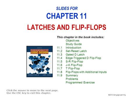 ©2010 Cengage Learning SLIDES FOR CHAPTER 11 LATCHES AND FLIP-FLOPS Click the mouse to move to the next page. Use the ESC key to exit this chapter. This.