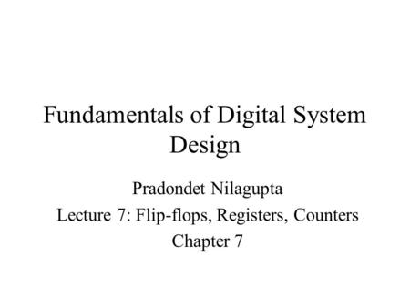 Fundamentals of Digital System Design Pradondet Nilagupta Lecture 7: Flip-flops, Registers, Counters Chapter 7.
