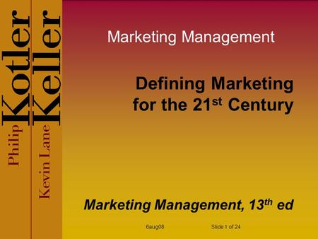 6aug08Slide 1 of 24 Defining Marketing for the 21 st Century Marketing Management, 13 th ed Marketing Management.