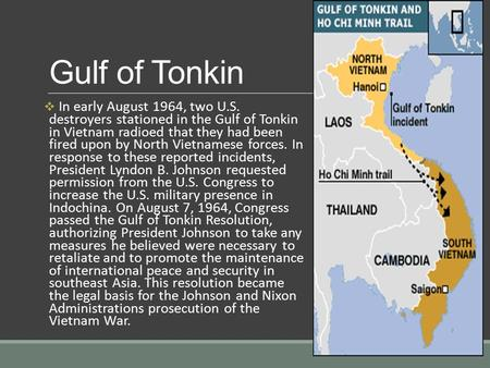 Gulf of Tonkin  In early August 1964, two U.S. destroyers stationed in the Gulf of Tonkin in Vietnam radioed that they had been fired upon by North Vietnamese.