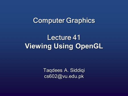 Computer Graphics Lecture 41 Viewing Using OpenGL Taqdees A. Siddiqi